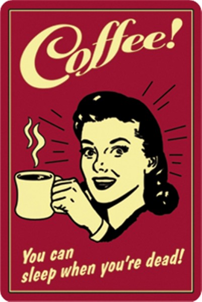 Coffee! You can sleep when you`re dead!