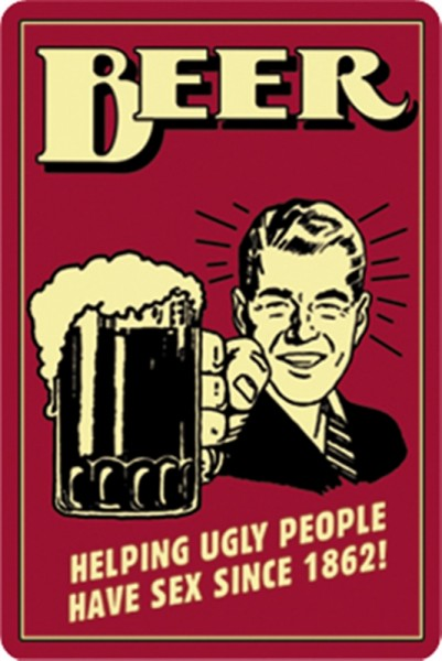 Beer! Helping ugly people having sex since 1862!